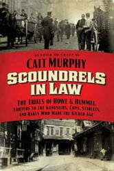 Scoundrels in Law - The Trials of Howe and Hummel, Lawyers to the Gangsters, Cops, Starlets, and Rakes Who Made the Gilded Age ebook by Cait N. Murphy