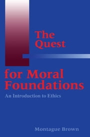 The Quest for Moral Foundations - An Introduction to Ethics ebook by Montague Brown