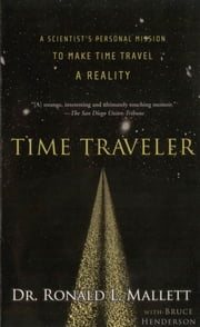 Time Traveler - A Scientist's Personal Mission to Make Time Travel a Reality ebook by Ronald L. Mallett, Bruce Henderson