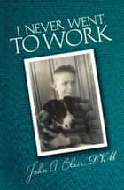 I Never Went to Work ebook by John A. Blair