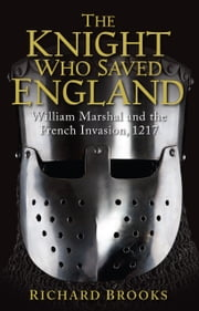 The Knight Who Saved England - William Marshal and the French Invasion, 1217 ebook by Richard Brooks