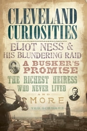 Cleveland Curiosities - Eliot Ness & His Blundering Raid, A Busker's Promise, the Richest Heiress Who Never Lived and More ebook by Ted Schwarz