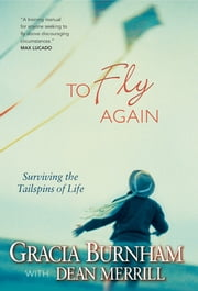 To Fly Again - Surviving the Tailspins of Life ebook by Gracia Burnham,Dean Merrill