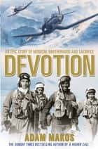 Devotion - An Epic Story of Heroism, Brotherhood and Sacrifice ebook by Adam Makos