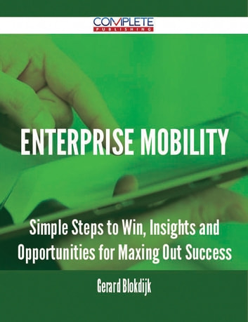 Enterprise Mobility - Simple Steps to Win, Insights and Opportunities for Maxing Out Success ebook by Gerard Blokdijk