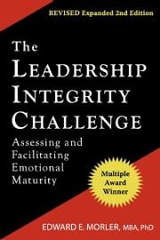 The Leadership Integrity Challenge - Assessing and Facilitating Emotional Maturity ebook by Edward E. Morler MBA PhD