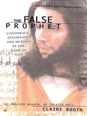 The False Prophet - Conspiracy, Extortion and Murder in the Name of God ebook by Claire Booth