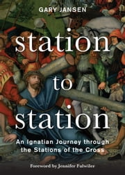 Station to Station - An Ignatian Journey through the Stations of the Cross ebook by Gary Jansen