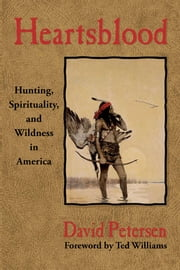 Heartsblood - Hunting, Spirituality, and Wildness in America ebook by David Petersen