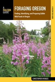 Foraging Oregon - Finding, Identifying, and Preparing Edible Wild Foods in Oregon ebook by Christopher Nyerges