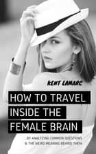 How to Travel Inside the Female Brain - …by Analyzing Common Questions and the Weird Meaning Behind Them ebook by Kent Lamarc