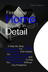 First-Time Home Buying In Detail - A Step-By-Step Home Buying Guide For First-Time Home Buyers With Details On Looking For Houses, Getting A House Loan and Closing On A Home To Help You Buy A House Without Any Problems! ebook by Grace G. Maxims