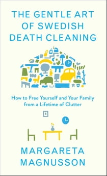 The Gentle Art of Swedish Death Cleaning - How to Free Yourself and Your Family from a Lifetime of Clutter ebook by Margareta Magnusson