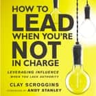 How to Lead When You're Not in Charge - Leveraging Influence When You Lack Authority audiobook by Clay Scroggins, Clay Scroggins, Gabe Wicks, Andy Stanley