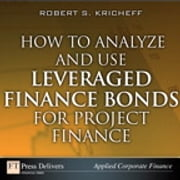 How to Analyze and Use Leveraged Finance Bonds for Project Finance ebook by Robert S. Kricheff