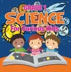Grade 1 Science: For Curious Kids - Fun Science Trivia for Kids In Grade One ebook by Baby Professor
