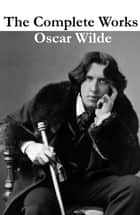 The Complete Works of Oscar Wilde (more than 150 Works) ebook by Oscar Wilde