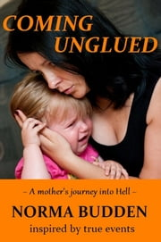 Coming Unglued: A Mother's Journey into Hell ebook by Norma Budden