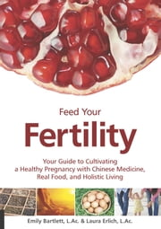 Feed Your Fertility - Your Guide to Cultivating a Healthy Pregnancy with Chinese Medicine, Real Food, and Holistic Living ebook by Emily Bartlett,Laura Erlich