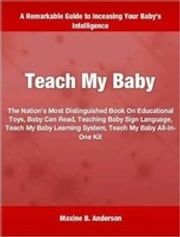 Teach My Baby - The Nation's Most Distinguished Book On Educational Toys, Baby Can Read, Teaching Baby Sign Language, Teach My Baby Learning System, Teach My Baby All-In-One Kit ebook by Maxine Anderson