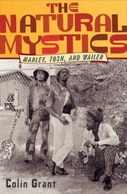 The Natural Mystics: Marley, Tosh, and Wailer ebook by Colin Grant