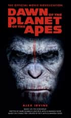 Dawn of the Planet of the Apes - The Official Movie Novelization eBook by Alex Irvine
