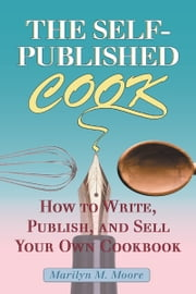 The Self-Published Cook - How to Write, Publish, and Sell Your Own Cookbook ebook by Marilyn M. Moore