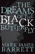The Dreams of the Black Butterfly ebook by Mark James Barrett