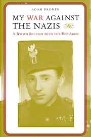 My War against the Nazis - A Jewish Soldier with the Red Army ebook by Adam Broner,Antony Polonsky