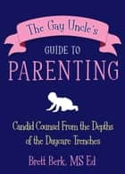 The Gay Uncle's Guide to Parenting ebook by Brett Berk
