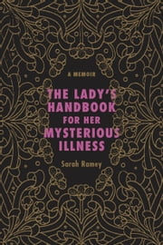 The Lady's Handbook for Her Mysterious Illness - A Memoir ebook by Sarah Ramey
