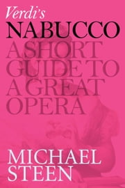 Verdi's Nabucco: A Short Guide To A Great Opera ebook by Michael Steen