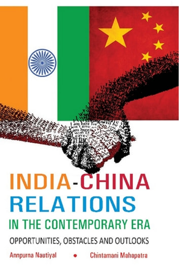 India-China Relations in The Contemporary Era - Opportunities, Obstacles and Outlooks ebook by Annpurna Nautiyal,Chintamani Mahapatra