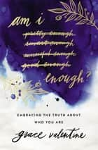 Am I Enough? - Embracing the Truth About Who You Are ebook by Grace Elaine Valentine