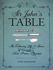 Sir John's Table - The Culinary Life and Times of Canada's First Prime Minister ebook by Lindy Mechefske