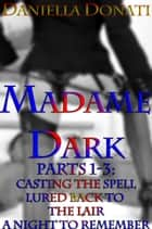 Madame Dark Parts1- 3: Casting The Spell, Lured Back To The Lair, A Night To Remember ebook by Daniella Donati