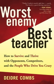 Worst Enemy, Best Teacher - How to Survive and Thrive with Opponents, Competitors, and the People Who Drive You Crazy ebook by Deidre Combs