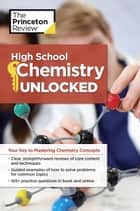 High School Chemistry Unlocked - Your Key to Understanding and Mastering Complex Chemistry Concepts ebook by Princeton Review