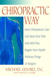 The Chiropractic Way - How Chiropractic Care Can Stop Your Pain and Help You Regain Your Health Without Drugs or Surgery ebook by Michael Lenarz, Victoria St. George