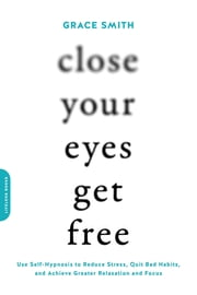 Close Your Eyes, Get Free - Use Self-Hypnosis to Reduce Stress, Quit Bad Habits, and Achieve Greater Relaxation and Focus ebook by Grace Smith
