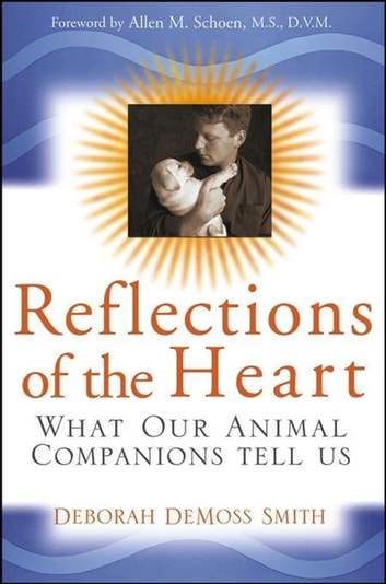 Reflections of the Heart - What Our Animal Companions Tell Us ebook by Deborah DeMoss Smith