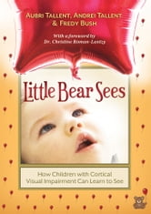 Little Bear Sees - How Children with Cortical Visual Impairment Can Learn to See ebook by Aubri Tallent,Andrei Tallent,Fredy Bush