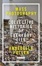 Mass Photography - Collective Histories of Everyday Life ebook by Annebella Pollen