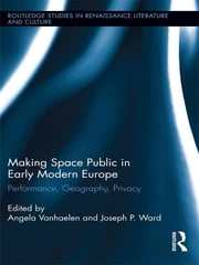 Making Space Public in Early Modern Europe - Performance, Geography, Privacy ebook by Angela Vanhaelen,Joseph P. Ward
