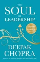 The Soul of Leadership - Unlocking Your Potential for Greatness eBook by Dr Deepak Chopra