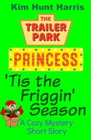 'Tis the Friggin' Season - A Cozy Mystery Short Story - The Trailer Park Princess ebook by Kim Hunt Harris