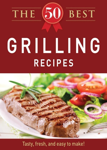 The 50 Best Grilling Recipes - Tasty, fresh, and easy to make! ebook by Adams Media