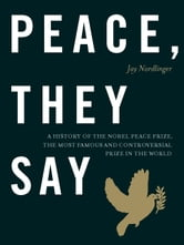 Peace, They Say - A History of the Nobel Peace Prize, the Most Famous and Controversial Prize in the World ebook by Jay Nordlinger