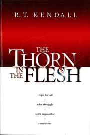 The Thorn In the Flesh - Hope for All Who Struggle With Impossible Conditions ebook by R.T. Kendall