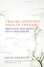 Trauma-Sensitive Yoga in Therapy: Bringing the Body into Treatment ebook by David Emerson,Jennifer West PhD